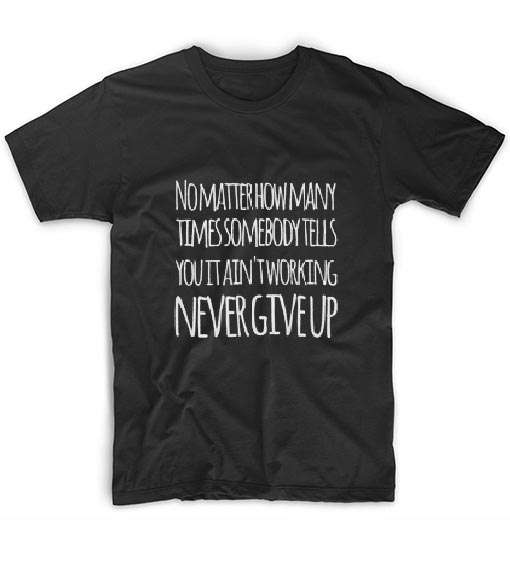 No matter how many times somebody tells you it ain't working Never give up T-Shirts