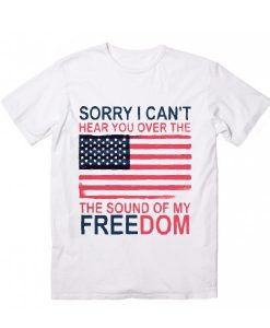 Sorry I Cant Hear You Over The Sound Of My Freedom T-Shirts