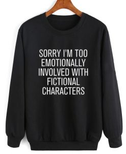 Sorry I'm Too Emotionally Involved With Fictional Characters Sweatshirt