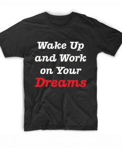 Wake up and work on your dreams T-Shirts