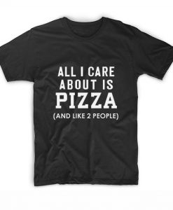 All I Care About Is Pizza T-Shirts