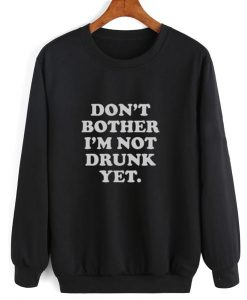 Don't Bother I'm Not Drunk Sweatshirt