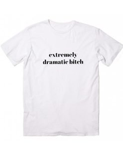 Extremely Dramatic Bitch T-Shirts