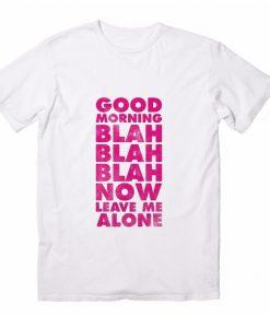 Good Morning Blah Blah Blah Now Leave Me Alone T-Shirts