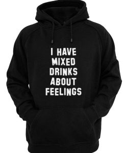 I Have Mixed Drinks About Feelings Hoodies