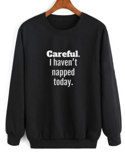 I Haven't Napped Today Sweatshirt
