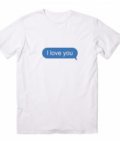 I Love You Text Message Funny T-Shirts
