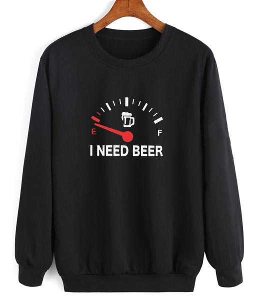 I need beer funny Sweatshirt