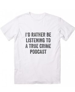 I'd Rather Be Listening to a True Crime Podcast T-Shirts