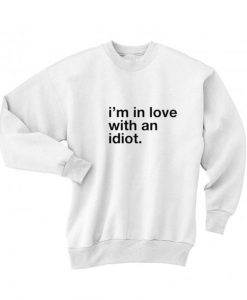 I'm In Love With An Idiot Sweatshirt