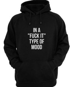 In A Fuck it Type Of Mood Hoodies