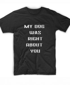 My Dog Was Right About You T-Shirts