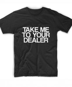Take Me To Your Dealer T-Shirts