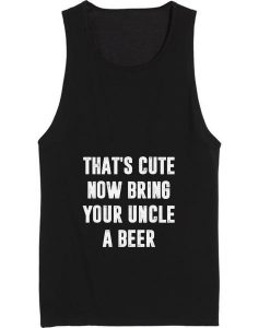 That's cute now bring your uncle a beer Tank top