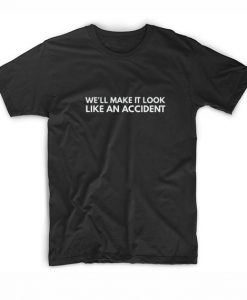 We'll Make It Look Like An Accident T-Shirts