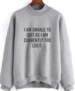 I Am Unable To Quit As I Am Currently Too Legit Sweatshirt