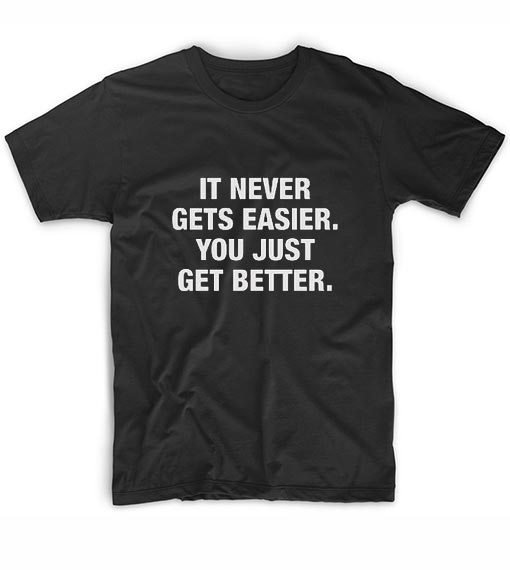 It Never Gets Easier You Just Get Better Funny Short Sleeve Unisex T-Shirts