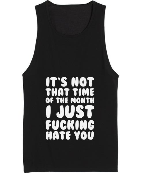It's Not That Time of the Month I Just Fucking Hate You Tank top
