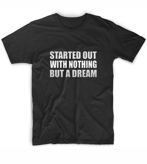 Started out with nothing but a dream Short Sleeve Unisex T-Shirts