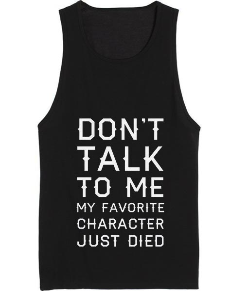 Don't Talk To Me My Favorite Character Just Died Tank top