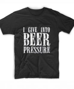 I Give Into Beer Pressure Funny
