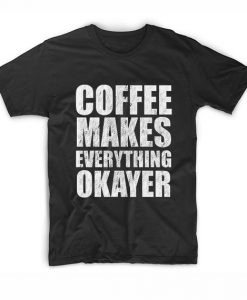 Coffee Makes Everything Okayer